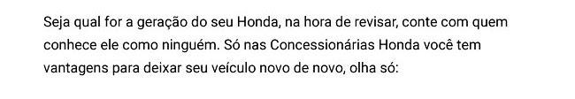 Seja qual for a geração do seu Honda, na hora de revisar, conte com quem conhece ele como ninguém. Só nas Concessionárias Honda você tem vantagens para deixar seu veículo novo de novo, olha só: