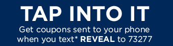 TAP INTO IT | Get coupons sent to your phone when you text* REVEAL to 73277