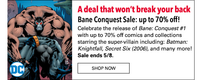 A deal that won't break your back Bane Conquest Sale: up to 70% off! Celebrate the release of *Bane Conquest #1* with up to 70% off comics and collections starring the super-villain including: *Batman: Knightfall*, *Secret Six (2006)*, and many more! Sale ends 5/8. Shop Now