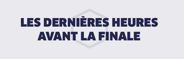 LES DERNIERES HEURES AVANT LA FINALE