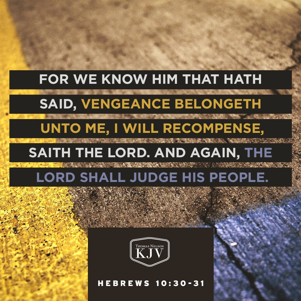 30 For we know him that hath said, Vengeance belongeth unto me, I will recompense, saith the Lord. And again, The Lord shall judge his people. 31 It is a fearful thing to fall into the hands of the living God. Hebrews 10:30-31