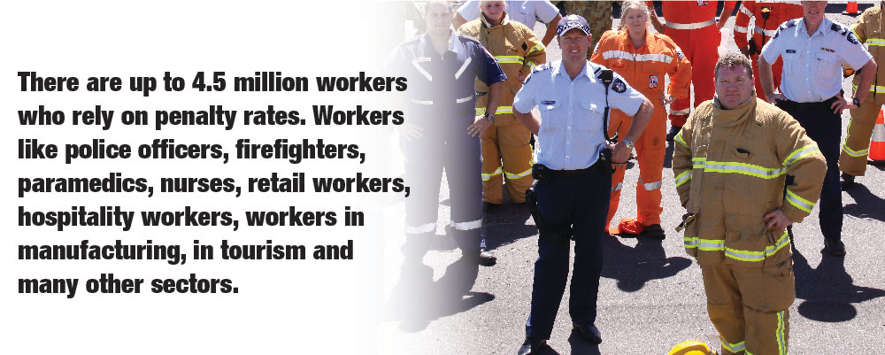 There are up to 4.5 million workers who rely on penalty rates. Workers like police officers, firefighters, paramedics, nurses, retail workers, hospitality workers, workers in manufacturing, in tourism and many other sectors.