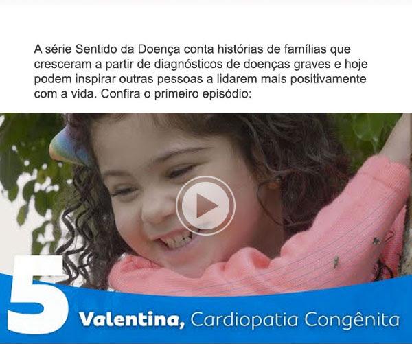 5 -                                                           Valentina,                                                           Cardiopatia                                                           Congênita - A                                                           série Sentido                                                           da Doença                                                           conta                                                           histórias de                                                           famílias que                                                           cresceram a                                                           partir de                                                           diagnósticos                                                           de doenças                                                           graves e hoje                                                           podem inspirar                                                           outras pessoas                                                           a lidarem mais                                                           positivamente                                                           com a vida.                                                           Confira o                                                           primeiro                                                           episódio: