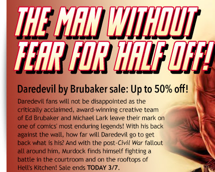 The Man Without Fear for half off!  Daredevil by Brubaker sale: Up to 50% off! Daredevil fans will not be disappointed as the  critically acclaimed, award-winning creative team  of Ed Brubaker and Michael Lark leave their mark on one of comics' most enduring legends! With his back against the wall, how far will Daredevil go to get back what is his? And with the post-Civil War fallout all around him, Murdock finds himself fighting a battle in the courtroom and on the rooftops of  Hell's Kitchen! Sale ends TODAY 3/7.