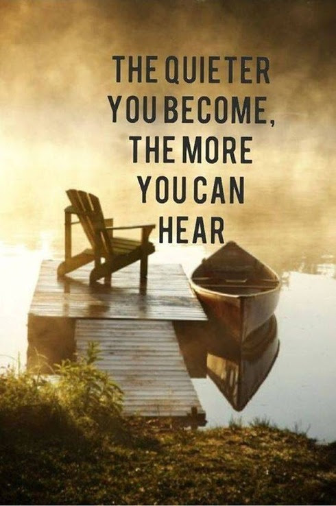 the quieter you become the better you can hear