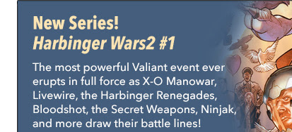 New Series! Harbinger Wars 2 #1 The most powerful Valiant event ever attempted erupts in full force as X-O Manowar, Livewire, the Harbinger Renegades, Bloodshot, the Secret Weapons, Ninjak, and a cast of thousands draw their battle lines!