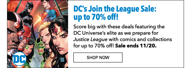 DC's Join the League Sale: up to 70% off! Score big with these deals featuring the DC Universe's elite as we prepare for *Justice League* with comics and collections for up to 70% off! Sale ends 11/20. SHOP NOW