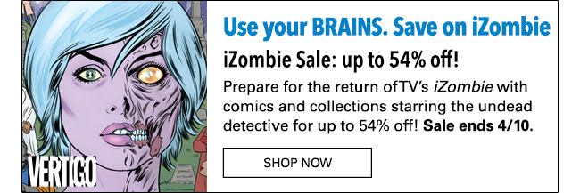 Use your BRAINS. Save on iZombie iZombie Sale: up to 54% off! Prepare for the return of TV's *iZombie* with comics and collections starring the undead detective for up to 54% off! Sale ends 4/10. Shop Now