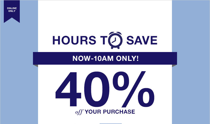 ONLINE ONLY | HOURS TO SAVE | NOW–10AM ONLY! 40% off YOUR PURCHASE