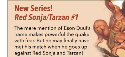 New Series! Red Sonja/Tarzan #1 The mere mention of Eson Duul's name makes the powerful quake with fear. But he may finally have met his match when he finds himself up against Red Sonja and Tarzan!