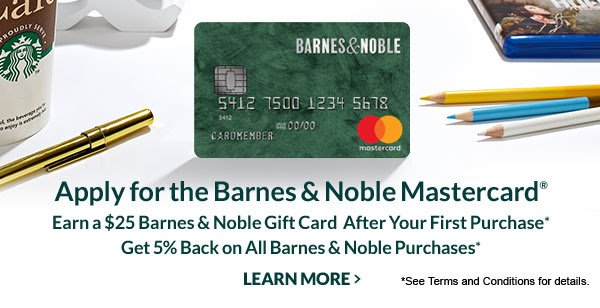 Apply for the Barnes & Noble Mastercard® Earn a $25 Barnes & Noble Gift Card After Your First Purchase* Get $5 Back on All Barnes & Noble Purchases*   LEARN MORE [*See Terms and Conditions for details.]