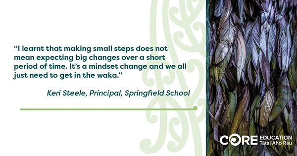 """I learnt that making small steps does not mean expecting big changes over a short period of time. It's a mindset change and we all just need to get in the waka."" Keri Steele, Principal, Springfield School"