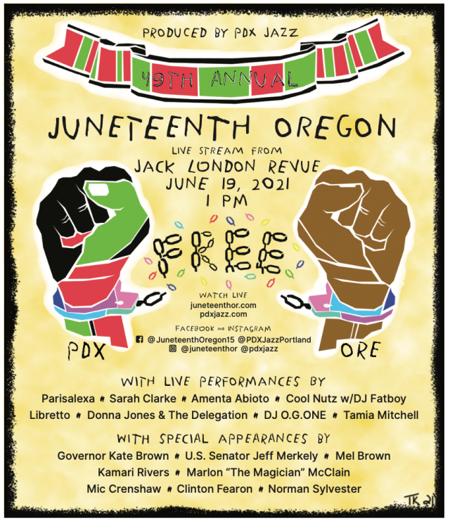 """Poster for Juneteenth: Produced by PDX Jazz. 49th Annual Juneteenth Oregon. Live Stream from Jack London Revue June 19, 2021 1 p.m. Watch Live juneteenthor.com, pdxjazz.com. Facebook and Instagram: @JuneteenthOregon15 @PDXJazzPortland, @juneteenthor, @pdxjazz. With live performances by Parisalexa, Sarah Clarke, Amenta Abiota, Cool Nutz w/ DJ Fatboy, Libretto, Donna Jones & the Delegation, DJ O.G.ONE, Tamia Mitchell. With special Appearances by Gov. Kate Brown, U.S. Senator Jeff Merkley, Mel Brown, Kamari Rivers, Marlon """"The Magician"""" McClain, Mic Crenshaw, Clinton Fearon, Norman Sylvestor. Includes an image of two hands breaking the chains of handcuffs."""