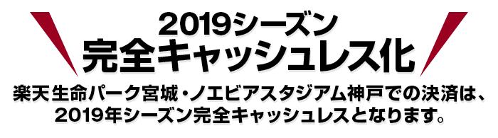 2019シーズン完全キャッシュレス化 楽天生命パーク宮城・ノエビアスタジアム神戸での決済は、2019年シーズン完全キャッシュレスとなります。