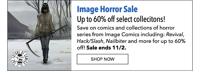 Image Horror Sale Up to 60% off select collecitons! Save on comics and collections of horror series from Image Comics including: *Hack/Slash*, *Revival*, *Nailbiter* and more for up to 60% off! Sale ends 11/2. SHOP NOW