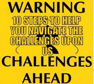 STEPS TO HELP YOU NAVIGATE THE CHALLENGES UPON US