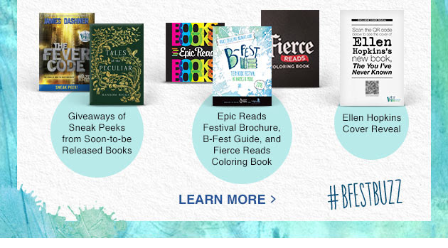 Giveaways of Sneak Peeks from Soon-to-be Released Books. Epic Reads Festival brochure, B-Fest Guide, and Fierce Reads Coloring Book. Ellen Hopkins Cover Reveal. #BFESTBUZZ  - LEARN MORE