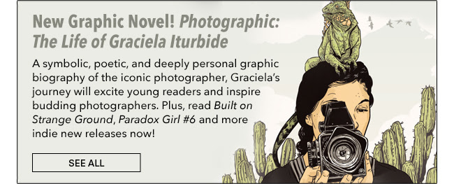 New Graphic Novel! Photographic: The Life of Graciela Iturbide A symbolic, poetic, and deeply personal graphic biography of iconic photographer, Graciela's journey will excite young readers and inspire budding photographers. Plus, read *Built on Strange Ground*, *Paradox Girl #6* and more indie new releases now! See All