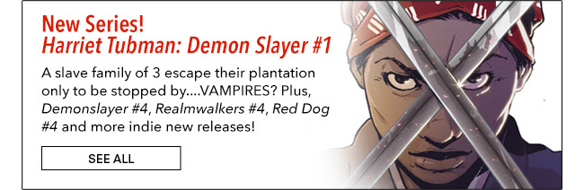 New Series! Harriet Tubman: Demon Slayer #1 A slave family of 3 escape their plantation only to be stopped by....VAMPIRES? Plus, Demonslayer #4, Realmwalkers #4, Red Dog #4 and more indie new releases! See All