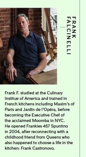 Frank F. studied at the Culinary Institue of America and trained in French kitchens including Maxim's of Paris and Jardin de l'Opéra, before becoming the Executive Chef of the acclaimed Moomba in NYC. He opened Frankies 457 Spuntino in 2004, after reconnecting with a childhood friend from Queens who also happened to choose a life in the kitchen: Frank Castronovo.