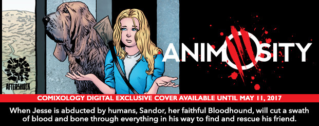 Animosity #6 When Jesse is abducted by humans, Sandor, her faithful and protective Bloodhound, will cut a swath of blood and bone through everything in his way to find and rescue his beloved friend. comiXology digital exclusive cover available only until May 11th 2017.