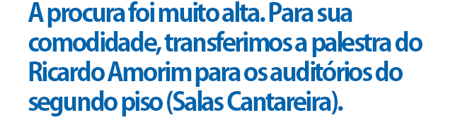 A procura foi muito alta. Para sua comodidade, transferimos a palestra do Ricardo Amorim para os auditórios do segundo piso (Salas Cantareira).