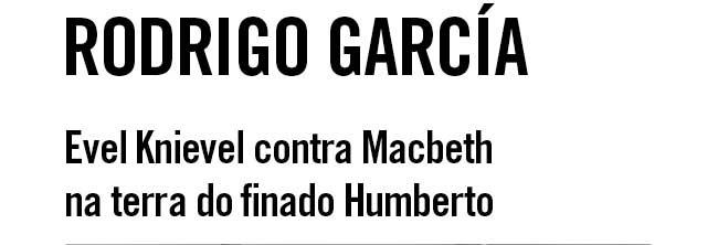 Rodrigo García. Evel Knievel contra Macbeth na terra do finado Humberto