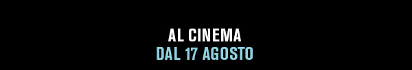 AL CINEMA DAL 17 AGOSTO