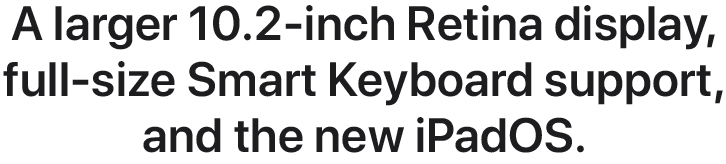 A larger 10.2-inch Retina display, full-size Smart Keyboard support, and the new iPadOS.