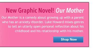 New Graphic Novel! Our Mother is a comedy about growing up with a parent who has an anxiety disorder. Luke Howard mixes genres to tell an utterly open personal reflection about his childhood and his relationship with his mother.