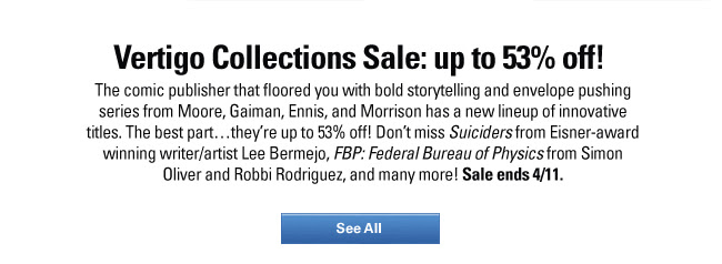 Vertigo Collections Sale: up to 53% off! The comic publisher that floored you with bold storytelling and envelope pushing series from Moore, Gaiman, Ennis, and Morrison has a new lineup of innovative titles. The best part…they're up to 53% off! Don't miss Suiciders from Eisner-award winning writer/artist Lee Bermejo, FBP: Federal Bureau of Physics from Simon Oliver and Robbi Rodriguez, and many more! Sale ends 4/11. SHOP NOW