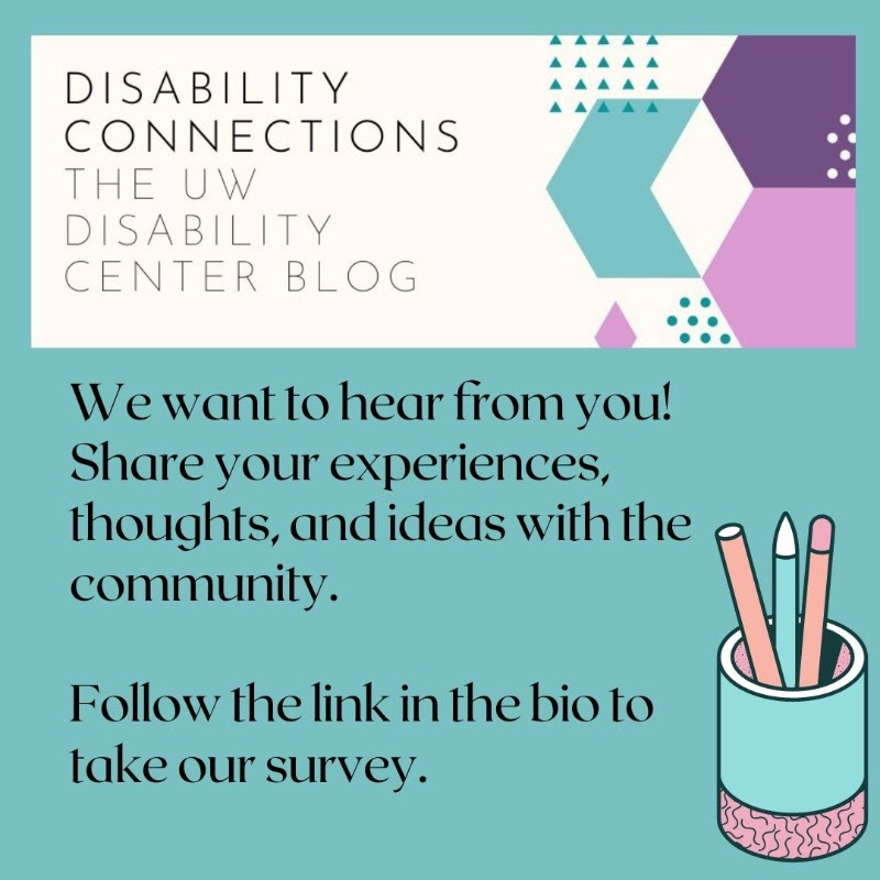 """Image is of the """"Disability Connection Blog"""" logo which consists of a white banner with the words """"Disability Connections: The UW Disability Center Blog"""". On the right hand side are various sized triangles and arrows in pale turquoise and purple. Full text of image in text block below."""