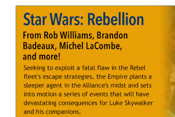 Star Wars: Rebellion  From Rob Williams, Brandon  Badeaux, Michel LaCombe,  and more! Seeking to exploit a fatal flaw in the Rebel fleet's escape strategies, the Empire plants a sleeper agent in the Alliance's midst and sets into motion a series of events that will have devastating consequences for Luke Skywalker and his companions.