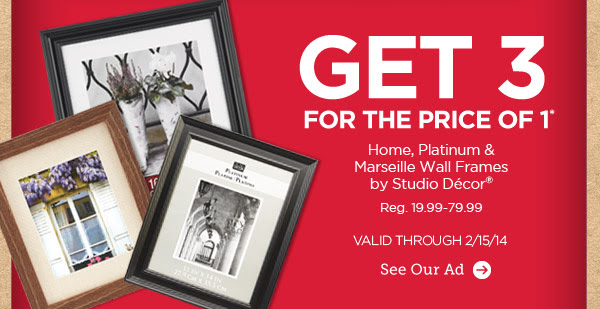 GET 3 FOR THE PRICE OF 1* Home, Platinum & Marseille Wall Frames by Studio Décor®. Reg. 19.99-79.99. VALID THROUGH 2/15/14. See Our Ad