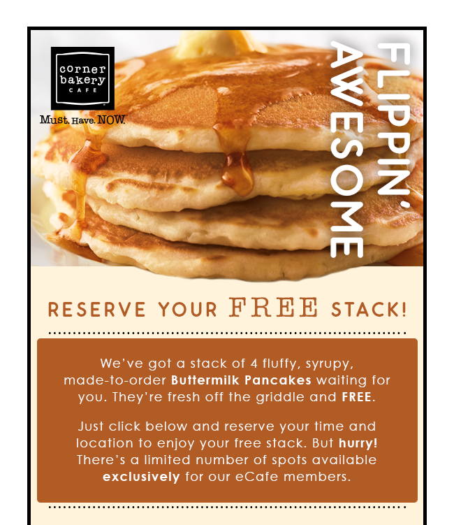 Corner Bakery Cafe - FLIPPIN' AWESOME - Reserve your FREE stack!We've got a stack of 4 fluffy, syrupy, made-to-order Buttermilk Pancakes waiting for you. They're fresh off the griddle and FREE. Just click below and reserve your time and location to enjoy your free stack. But hurry! There's a limited number of spots available exclusively for our eCafe members.
