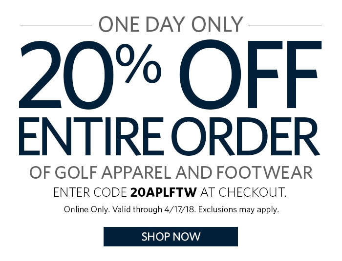 ONE DAY ONLY | 20% OFF ENTIRE ORDER OF GOLF APPAREL AND FOOTWEAR | ENTER CODE 20APLFTW AT CHECKOUT. | ONLINE ONLY. VALID THROUGH 4/17/18. EXCLUSIONS MAY APPLY. | SHOP NOW