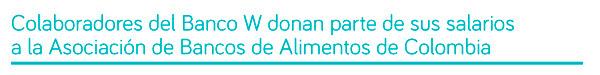 49775 - El Banco W da ejemplo de sensibilidad social en Colombia, con el efectivo apoyo a la población vulnerable