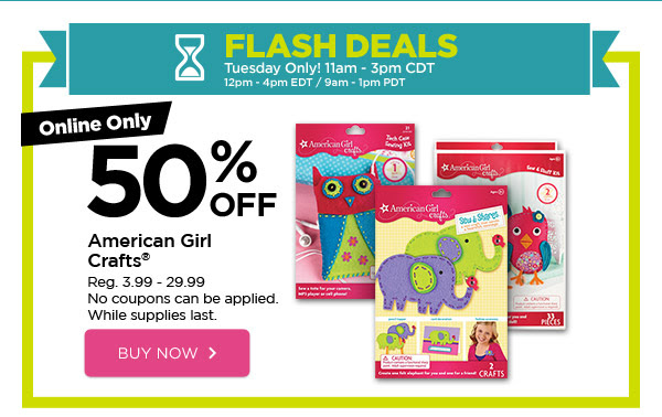 FLASH DEALS - Tuesday Only! 11am - 3pm CDT / 12pm - 4pm EDT / 9am - 1pm PDT. Online Only 50% OFF American Girl Crafts®. Reg. 3.99 - 29.99. No coupons can be applied. While supplies last. BUY NOW