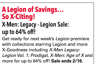 A Legion of Savings…So X-citing! X-men Legacy Collections Sale: up to 64% off! Get read for next week's *Legion* premiere with collections starring Legion and more X-goodness including *X-Men Legacy: Legion Vol. 1: Prodigal*, *X-Men: Age of X* and more for up to 64% off! Sale ends 2/16.