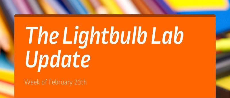 The Lightbulb Lab Update Week of February 20th