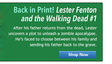 Back in Print! Lester Fenton and the Walking Dead #1 - After his father returns from the dead, Lester uncovers a plt to unleash a zombie apocalypse. He's faced to choose between his family and sending his father back to the grave.