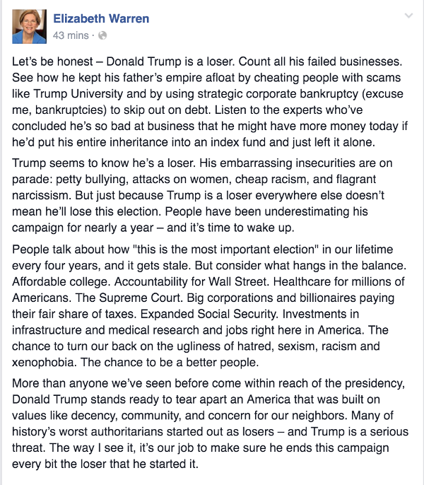 "Elizabeth Warren's statement on Donald Trump: Let's be honest – Donald Trump is a loser. Count all his failed businesses. See how he kept his father's empire afloat by cheating people with scams like Trump University and by using strategic corporate bankruptcy (excuse me, bankruptcies) to skip out on debt. Listen to the experts who've concluded he's so bad at business that he might have more money today if he'd put his entire inheritance into an index fund and just left it alone.  Trump seems to know he's a loser. His embarrassing insecurities are on parade: petty bullying, attacks on women, cheap racism, and flagrant narcissism. But just because Trump is a loser everywhere else doesn't mean he'll lose this election. People have been underestimating his campaign for nearly a year – and it's time to wake up.  People talk about how ""this is the most important election"" in our lifetime every four years, and it gets stale. But consider what hangs in the balance. Affordable college. Accountability for Wall Street. Healthcare for millions of Americans. The Supreme Court. Big corporations and billionaires paying their fair share of taxes. Expanded Social Security. Investments in infrastructure and medical research and jobs right here in America. The chance to turn our back on the ugliness of hatred, sexism, racism and xenophobia. The chance to be a better people.  More than anyone we've seen before come within reach of the presidency, Donald Trump stands ready to tear apart an America that was built on values like decency, community, and concern for our neighbors. Many of history's worst authoritarians started out as losers – and Trump is a serious threat. The way I see it, it's our job to make sure he ends this campaign every bit the loser that he started it."
