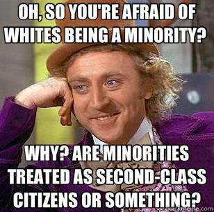 Oh, so you're afraid of whites being a minority? Why? Are minorities treated as second-class citizens or something?
