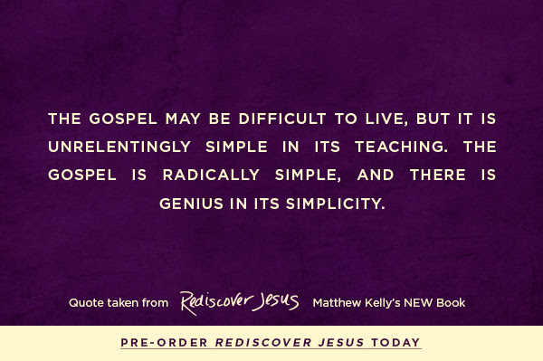 The Gospel may be difficult to live, but it is unrelentingly simple in its teaching. The Gospel is radically simple, and there is genius in its simplicity.