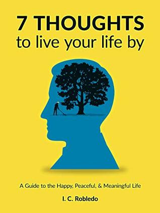 7 Thoughts to Live Your Life By by I. C. Robledo
