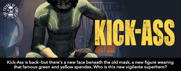 Kick-Ass #1 Kick-Ass is back—but there's a new face beneath the old mask, a new figure wearing that famous green and yellow spandex. Who is this new vigilante superhero?
