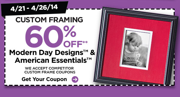 4/21 - 4/26/14 CUSTOM FRAMING 60% OFF** Modern Day Designs™ & American Essentials™. WE ACCEPT COMPETITOR CUSTOM FRAME COUPONS. Get Your Coupon