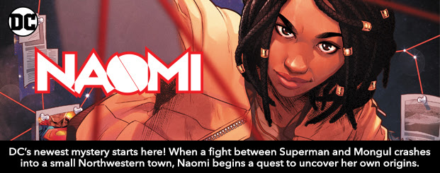 Naomi (2019-) #1 DC's biggest, newest mystery starts here! When a fight between Superman and Mongul crashes into a small Northwestern town, Naomi  begins a quest to uncover her own origins and adoption. Shop Now