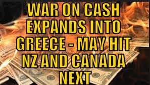 WAR ON CASH EXPANDS INTO GREECE - MAY HIT NZ AND CANADA NEXT