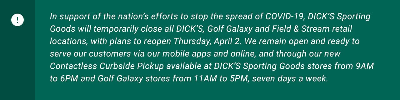 In support of the nation's efforts to stop the spread of COVID-19, Dick's Sporting Goods will           temporarily close all Dick's, Golf Galaxy and Field and Stream retail locations, with plans to reopen           Thursday, April 2. We remain open and ready to serve our customers via our mobile apps and online, and through           our new Contactless Curbside Pickup available at Dick's Sporting Goods stores from 9AM to 6PM and Golf Galaxy           stores from 11AM to 5PM, seven days a week.